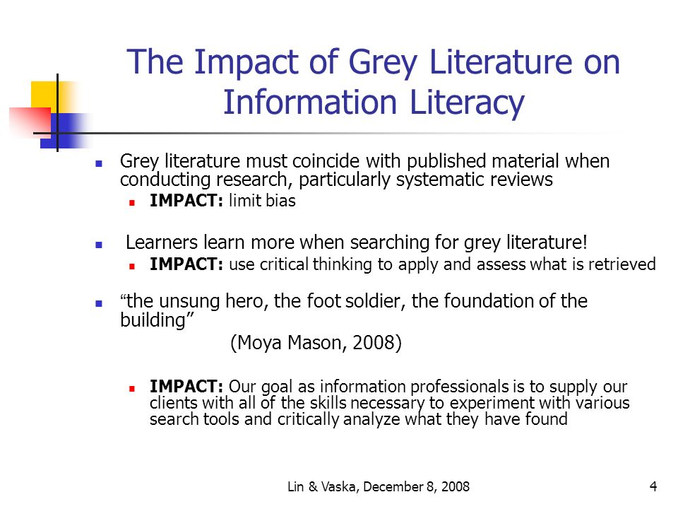 Lin & Vaska, December 8, 20084 The Impact of Grey Literature on Information Literacy Grey literature must coincide with published material when conducting research, particularly systematic reviews IMPACT: limit bias Learners learn more when searching for grey literature.