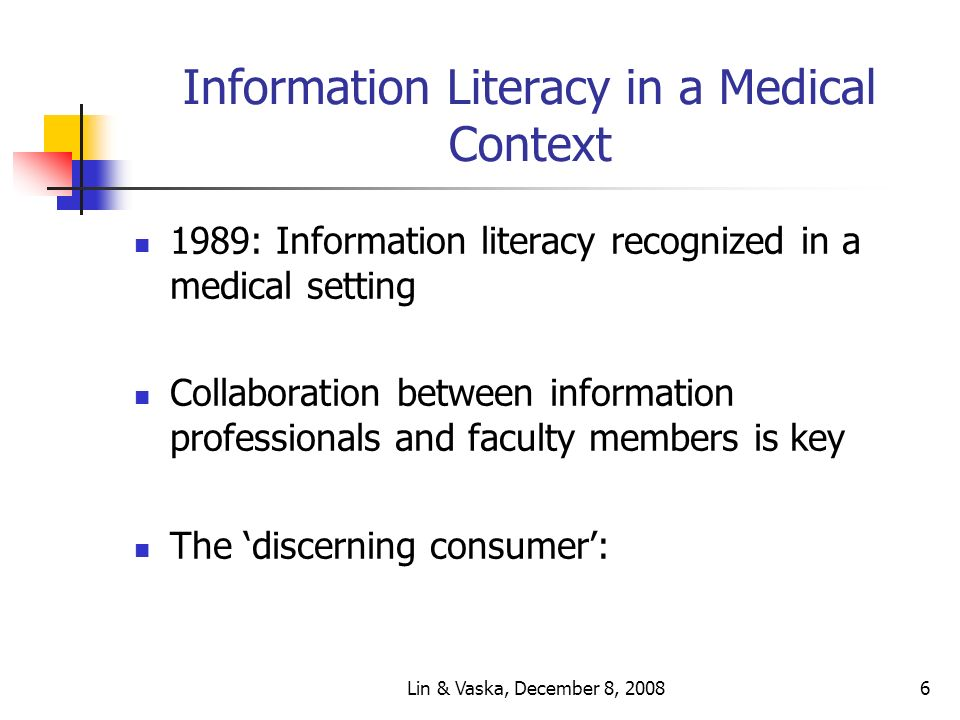 Lin & Vaska, December 8, 20086 Information Literacy in a Medical Context 1989: Information literacy recognized in a medical setting Collaboration between information professionals and faculty members is key The discerning consumer: