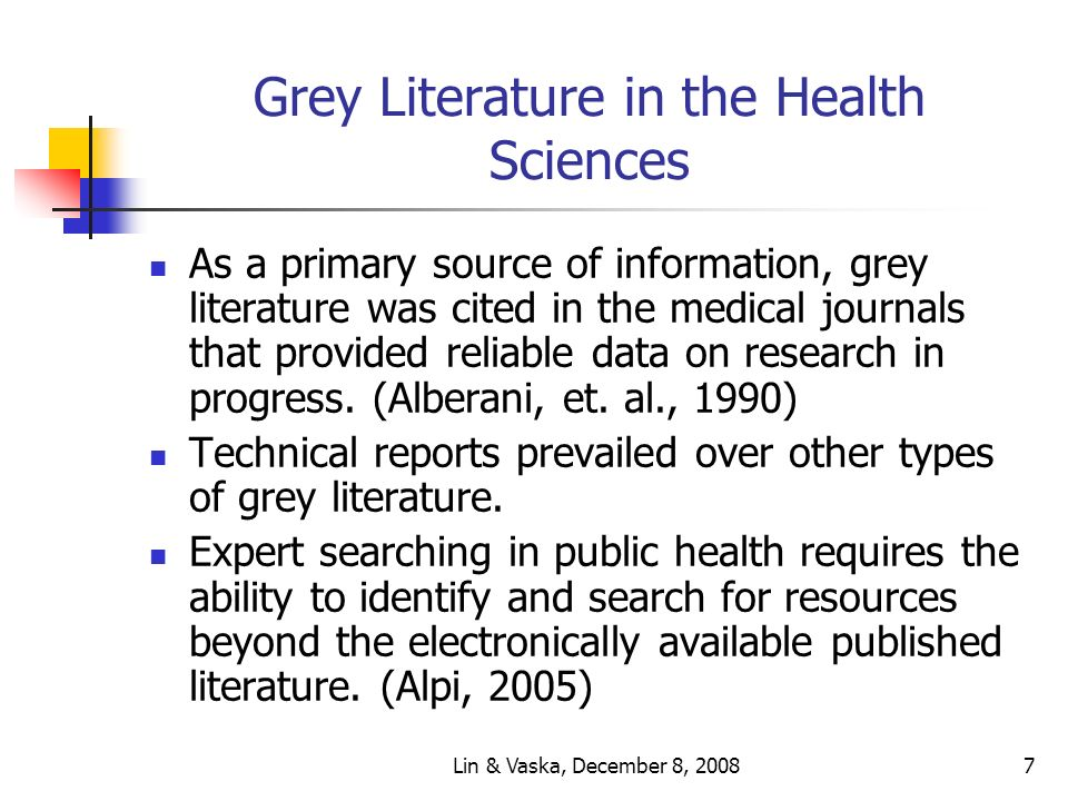 Lin & Vaska, December 8, 20087 Grey Literature in the Health Sciences As a primary source of information, grey literature was cited in the medical journals that provided reliable data on research in progress.