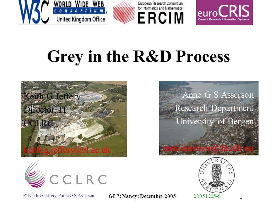 © Keith G Jeffery, Anne G S Asserson GL7: Nancy: December 200520051205-6 1 Grey in the R&D Process Keith G Jeffery Director, IT CCLRC keith.g.jeffery@rl.ac.uk Anne G S Asserson Research Department University of Bergen anne.asserson@fa.uib.no