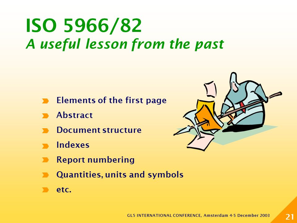 GL5 INTERNATIONAL CONFERENCE, Amsterdam 4-5 December 2003 21 ISO 5966/82 A useful lesson from the past Elements of the first page Abstract Document structure Indexes Report numbering Quantities, units and symbols etc.