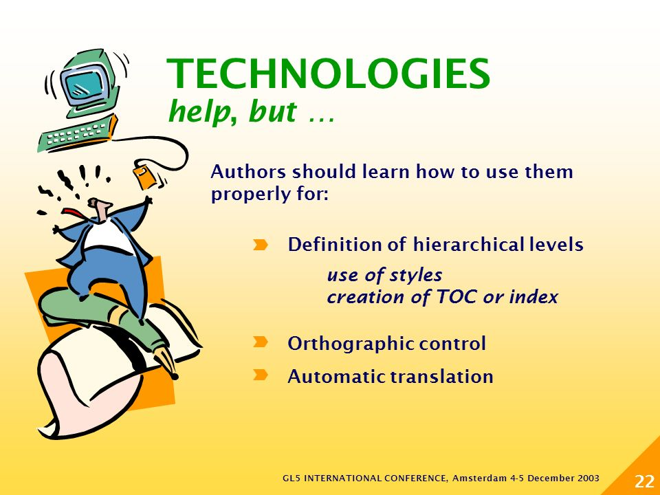 GL5 INTERNATIONAL CONFERENCE, Amsterdam 4-5 December 2003 22 Authors should learn how to use them properly for: Definition of hierarchical levels Orthographic control Automatic translation use of styles creation of TOC or index TECHNOLOGIES help, but …