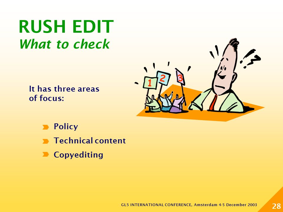 GL5 INTERNATIONAL CONFERENCE, Amsterdam 4-5 December 2003 28 RUSH EDIT What to check It has three areas of focus: Policy Technical content Copyediting