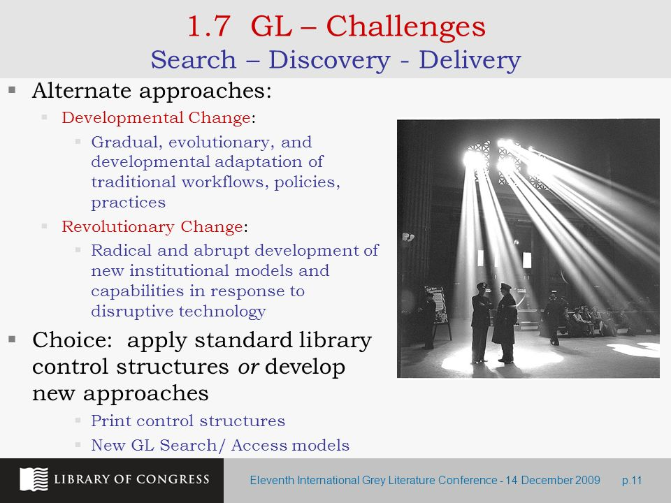 Eleventh International Grey Literature Conference - 14 December 2009p.11 1.7 GL – Challenges Search – Discovery - Delivery Alternate approaches: Developmental Change: Gradual, evolutionary, and developmental adaptation of traditional workflows, policies, practices Revolutionary Change: Radical and abrupt development of new institutional models and capabilities in response to disruptive technology Choice: apply standard library control structures or develop new approaches Print control structures New GL Search/ Access models