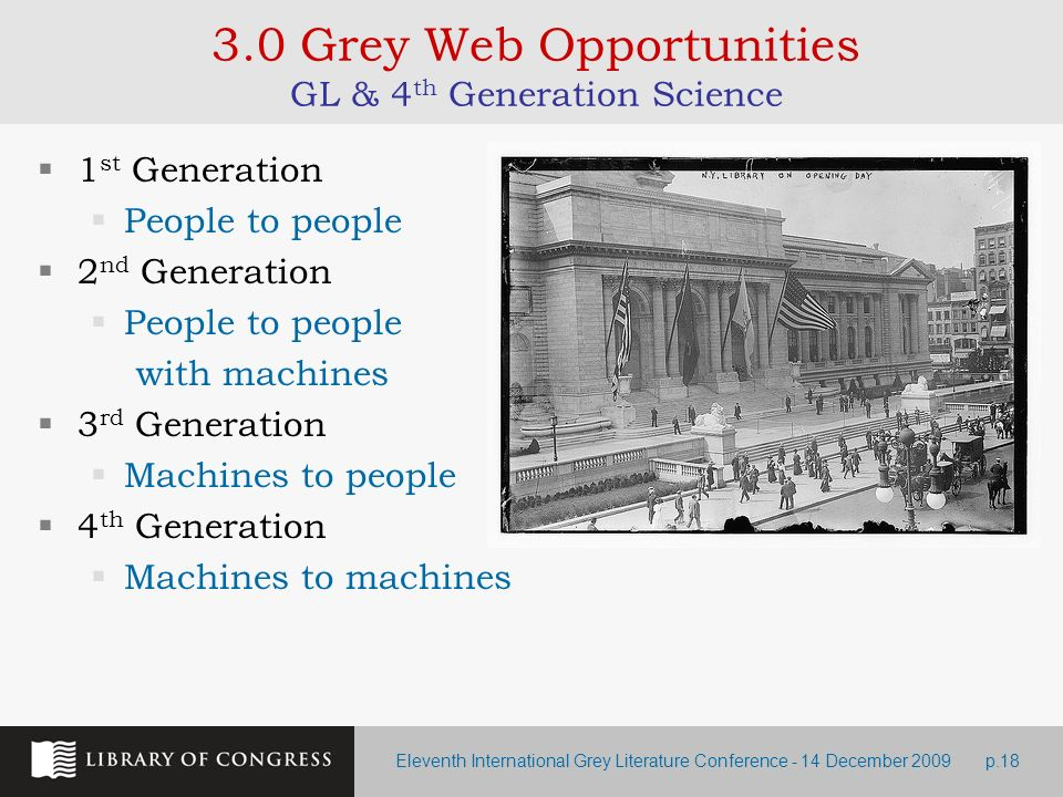 Eleventh International Grey Literature Conference - 14 December 2009p.18 3.0 Grey Web Opportunities GL & 4 th Generation Science 1 st Generation People to people 2 nd Generation People to people with machines 3 rd Generation Machines to people 4 th Generation Machines to machines