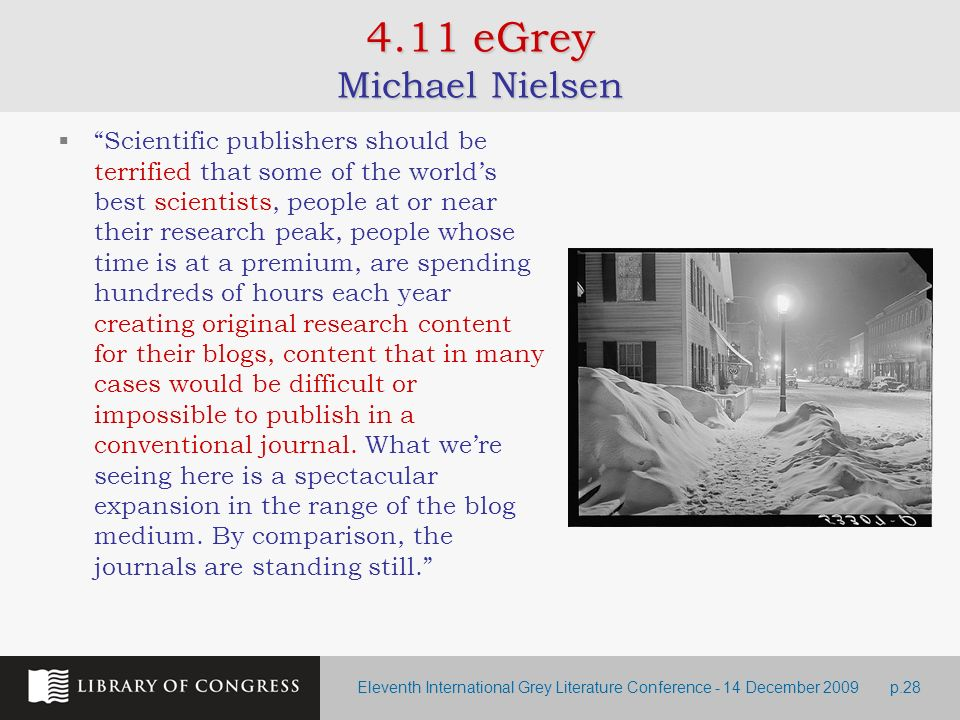 Eleventh International Grey Literature Conference - 14 December 2009p.28 4.11 eGrey Michael Nielsen Scientific publishers should be terrified that some of the worlds best scientists, people at or near their research peak, people whose time is at a premium, are spending hundreds of hours each year creating original research content for their blogs, content that in many cases would be difficult or impossible to publish in a conventional journal.