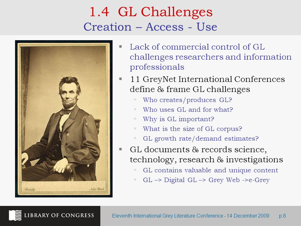 Eleventh International Grey Literature Conference - 14 December 2009p.8 1.4 GL Challenges Creation – Access - Use Lack of commercial control of GL challenges researchers and information professionals 11 GreyNet International Conferences define & frame GL challenges Who creates/produces GL.