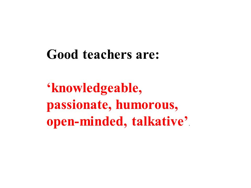 Good teachers are: knowledgeable, passionate, humorous, open-minded, talkative.