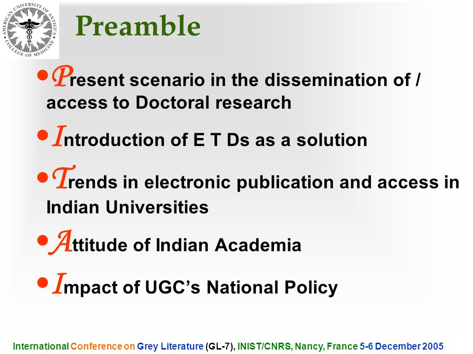 Preamble P resent scenario in the dissemination of / access to Doctoral research I ntroduction of E T Ds as a solution T rends in electronic publication and access in Indian Universities A ttitude of Indian Academia I mpact of UGCs National Policy International Conference on Grey Literature (GL-7), INIST/CNRS, Nancy, France 5-6 December 2005