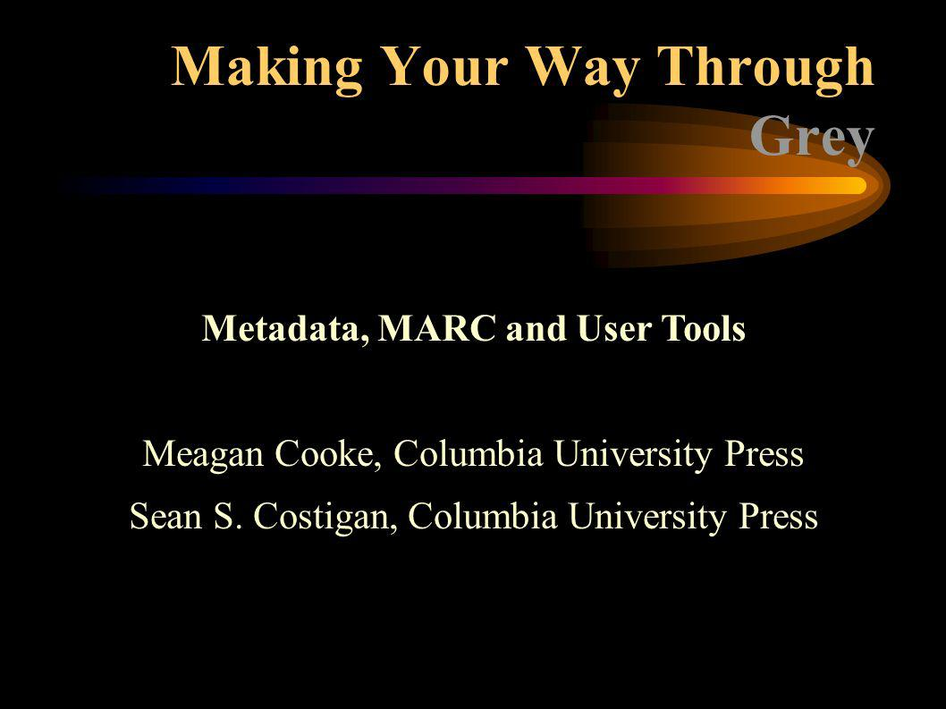 Making Your Way Through Grey Metadata, MARC and User Tools Meagan Cooke, Columbia University Press Sean S.