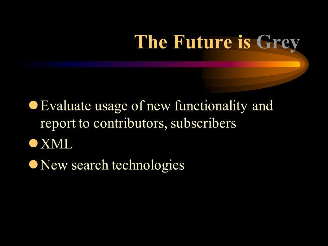 The Future is Grey lEvaluate usage of new functionality and report to contributors, subscribers lXML lNew search technologies