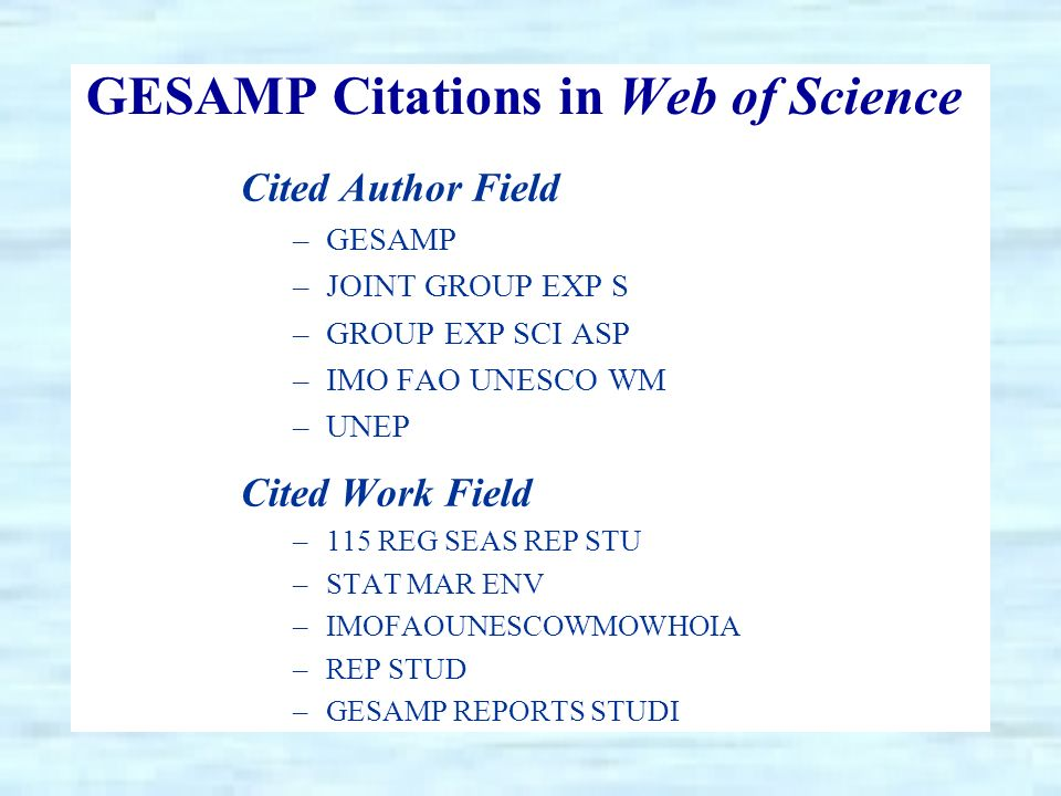 GESAMP Citations in Web of Science Cited Author Field –GESAMP –JOINT GROUP EXP S –GROUP EXP SCI ASP –IMO FAO UNESCO WM –UNEP Cited Work Field –115 REG SEAS REP STU –STAT MAR ENV –IMOFAOUNESCOWMOWHOIA –REP STUD –GESAMP REPORTS STUDI