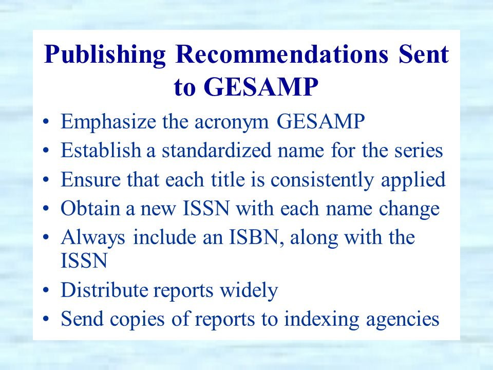 Publishing Recommendations Sent to GESAMP Emphasize the acronym GESAMP Establish a standardized name for the series Ensure that each title is consistently applied Obtain a new ISSN with each name change Always include an ISBN, along with the ISSN Distribute reports widely Send copies of reports to indexing agencies