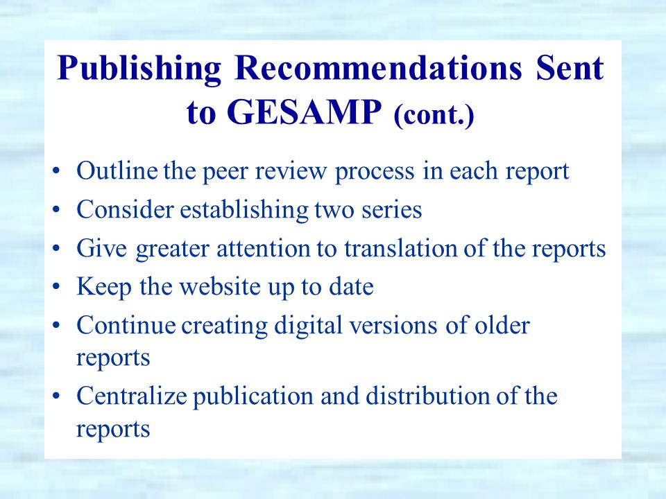 Publishing Recommendations Sent to GESAMP (cont.) Outline the peer review process in each report Consider establishing two series Give greater attention to translation of the reports Keep the website up to date Continue creating digital versions of older reports Centralize publication and distribution of the reports