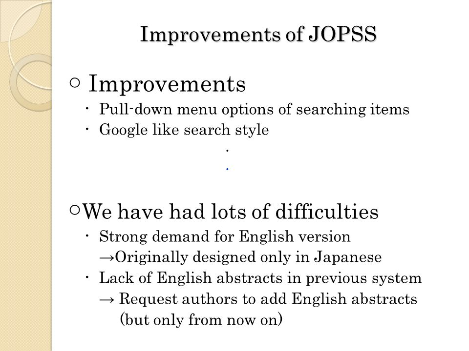 Improvements of JOPSS Improvements Pull-down menu options of searching items Google like search style We have had lots of difficulties Strong demand for English version Originally designed only in Japanese Lack of English abstracts in previous system Request authors to add English abstracts (but only from now on)