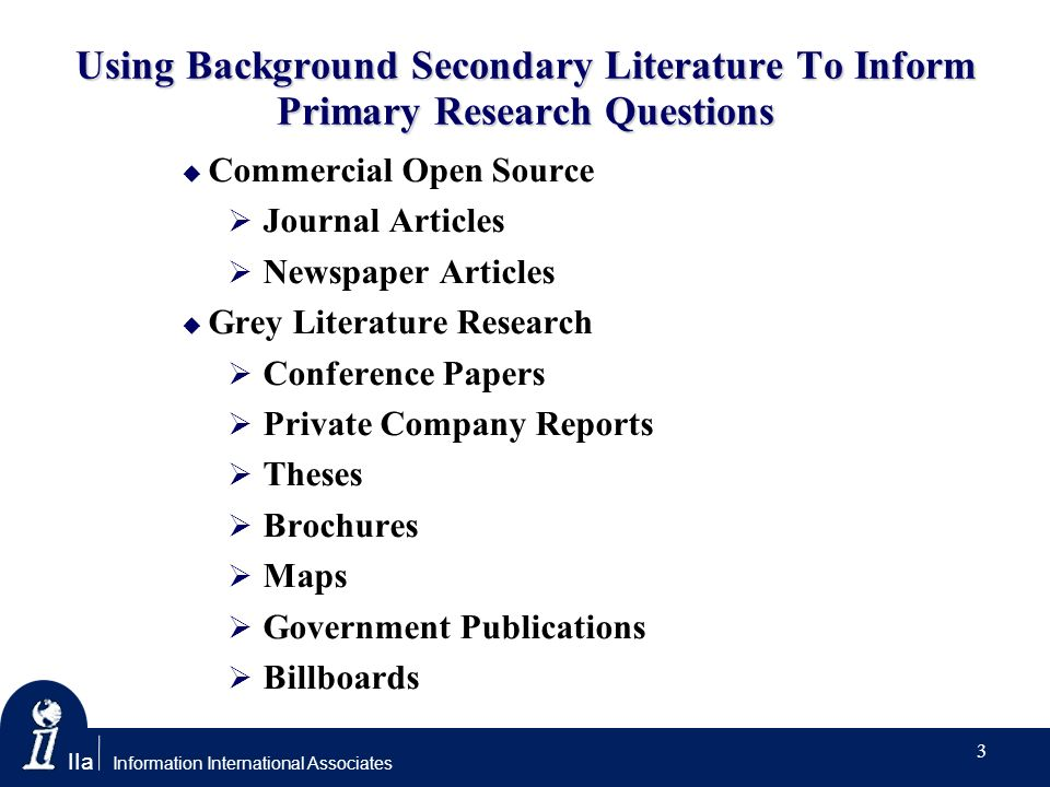 IIa Information International Associates Using Background Secondary Literature To Inform Primary Research Questions Commercial Open Source Journal Articles Newspaper Articles Grey Literature Research Conference Papers Private Company Reports Theses Brochures Maps Government Publications Billboards 3