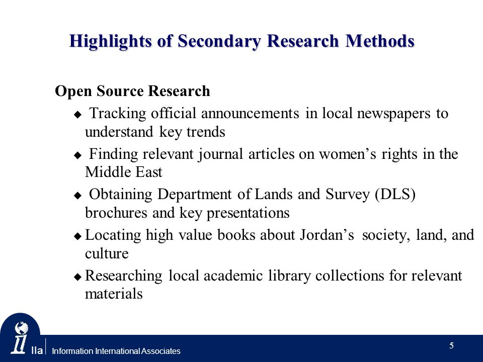 IIa Information International Associates Highlights of Secondary Research Methods Open Source Research Tracking official announcements in local newspapers to understand key trends Finding relevant journal articles on womens rights in the Middle East Obtaining Department of Lands and Survey (DLS) brochures and key presentations Locating high value books about Jordans society, land, and culture Researching local academic library collections for relevant materials 5