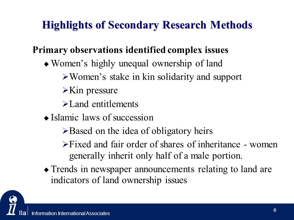 IIa Information International Associates Highlights of Secondary Research Methods Primary observations identified complex issues Womens highly unequal ownership of land Womens stake in kin solidarity and support Kin pressure Land entitlements Islamic laws of succession Based on the idea of obligatory heirs Fixed and fair order of shares of inheritance - women generally inherit only half of a male portion.