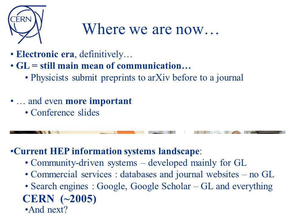 Where we are now… Electronic era, definitively… GL = still main mean of communication… Physicists submit preprints to arXiv before to a journal … and even more important Conference slides Current HEP information systems landscape: Community-driven systems – developed mainly for GL Commercial services : databases and journal websites – no GL Search engines : Google, Google Scholar – GL and everything And next.