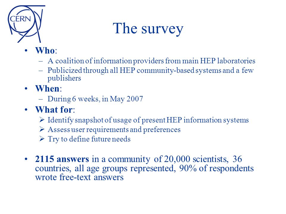 The survey Who: –A coalition of information providers from main HEP laboratories –Publicized through all HEP community-based systems and a few publishers When: –During 6 weeks, in May 2007 What for: Identify snapshot of usage of present HEP information systems Assess user requirements and preferences Try to define future needs 2115 answers in a community of 20,000 scientists, 36 countries, all age groups represented, 90% of respondents wrote free-text answers