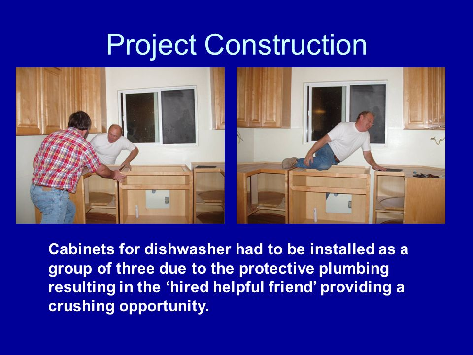 Project Construction Cabinets for dishwasher had to be installed as a group of three due to the protective plumbing resulting in the hired helpful friend providing a crushing opportunity.