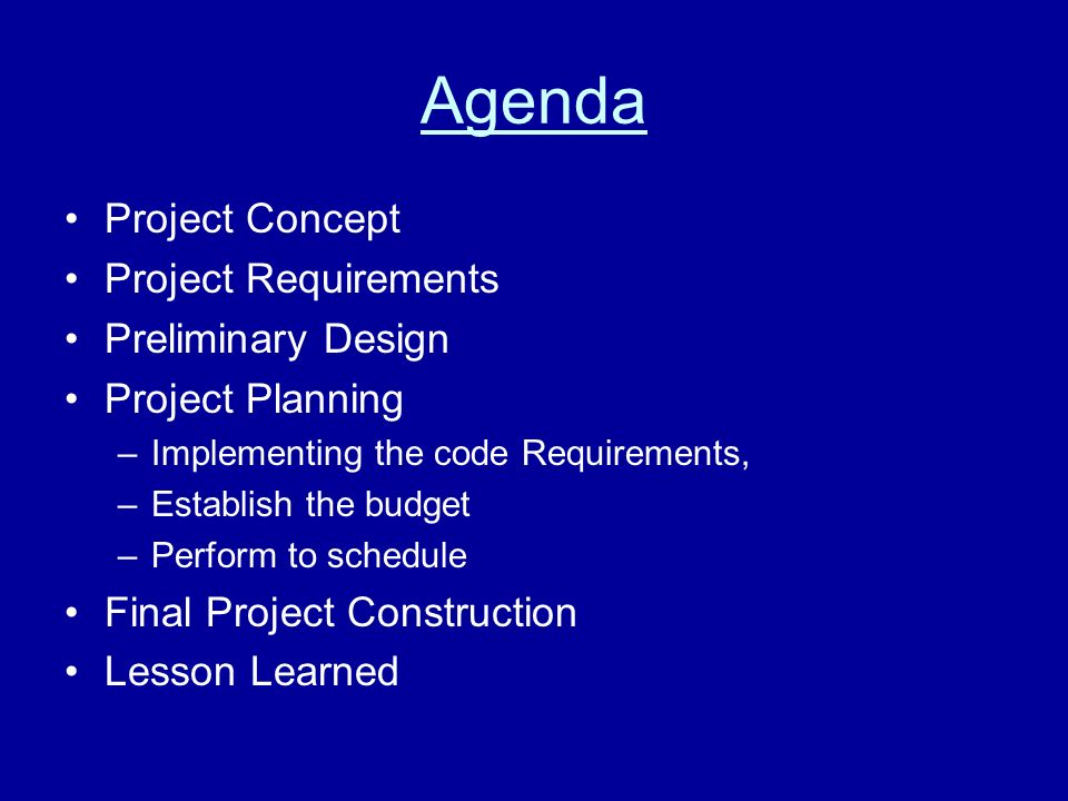 Agenda Project Concept Project Requirements Preliminary Design Project Planning –Implementing the code Requirements, –Establish the budget –Perform to schedule Final Project Construction Lesson Learned
