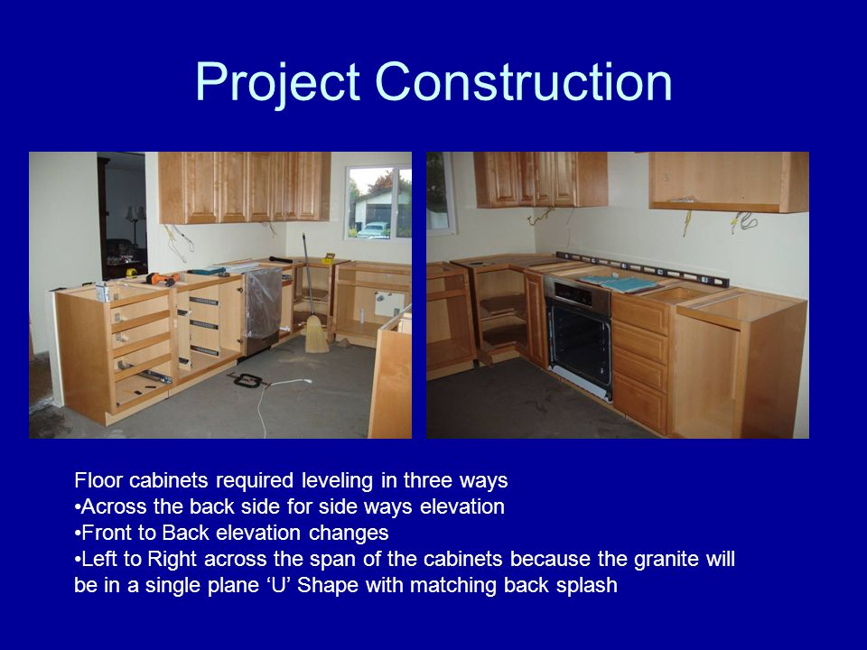 Project Construction Floor cabinets required leveling in three ways Across the back side for side ways elevation Front to Back elevation changes Left to Right across the span of the cabinets because the granite will be in a single plane U Shape with matching back splash