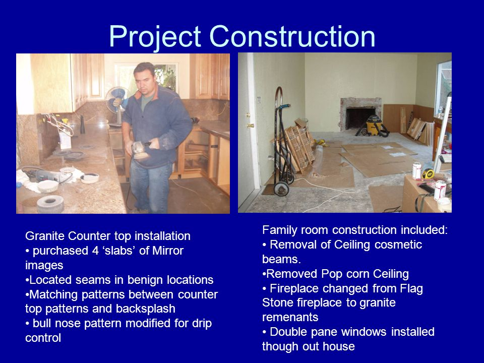 Project Construction Granite Counter top installation purchased 4 slabs of Mirror images Located seams in benign locations Matching patterns between counter top patterns and backsplash bull nose pattern modified for drip control Family room construction included: Removal of Ceiling cosmetic beams.