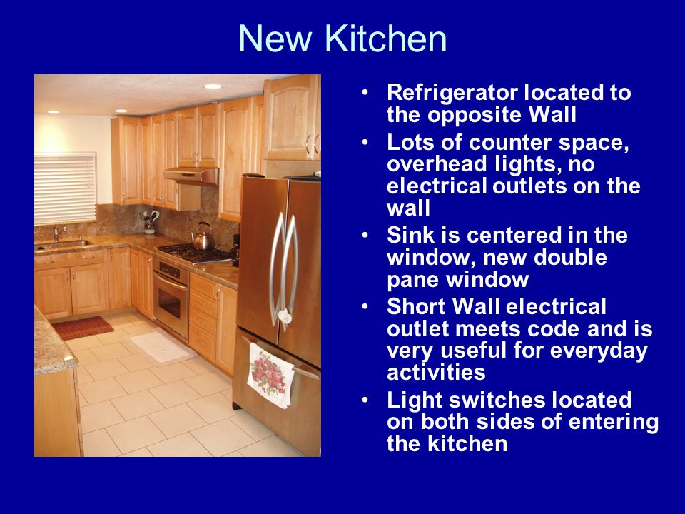 New Kitchen Refrigerator located to the opposite Wall Lots of counter space, overhead lights, no electrical outlets on the wall Sink is centered in the window, new double pane window Short Wall electrical outlet meets code and is very useful for everyday activities Light switches located on both sides of entering the kitchen