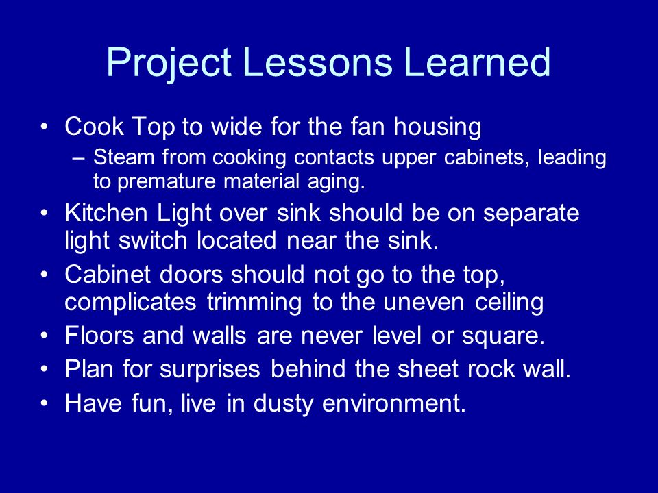 Project Lessons Learned Cook Top to wide for the fan housing –Steam from cooking contacts upper cabinets, leading to premature material aging.