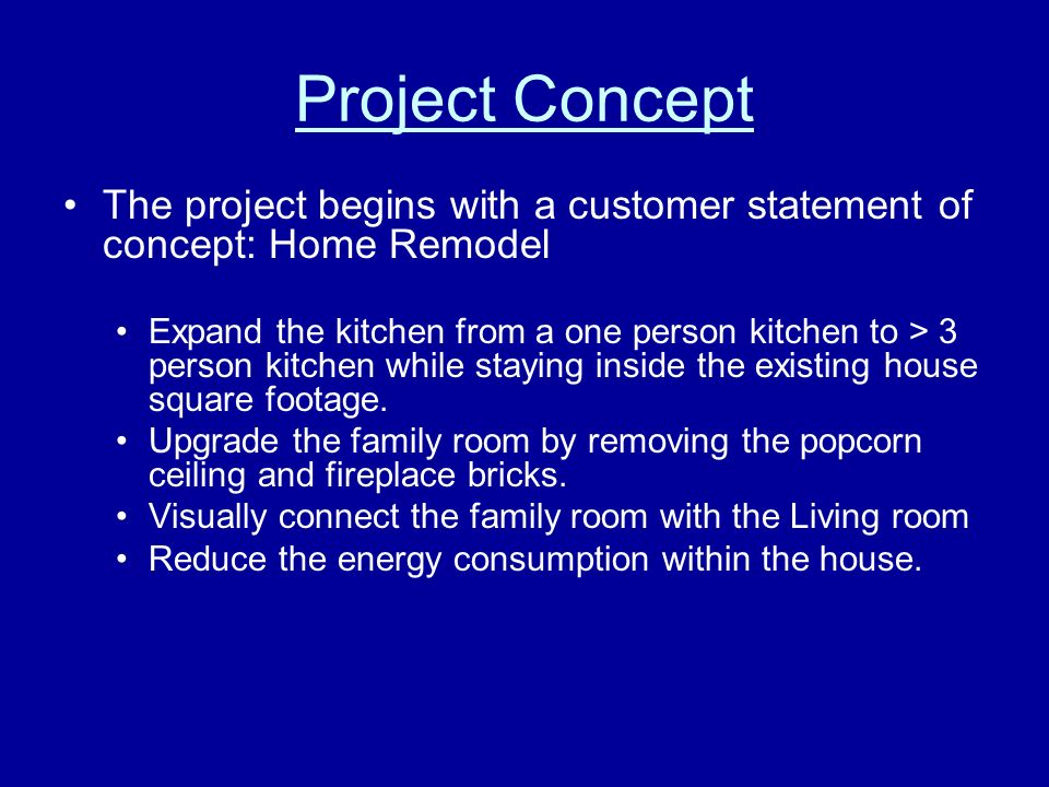 Project Concept The project begins with a customer statement of concept: Home Remodel Expand the kitchen from a one person kitchen to > 3 person kitchen while staying inside the existing house square footage.