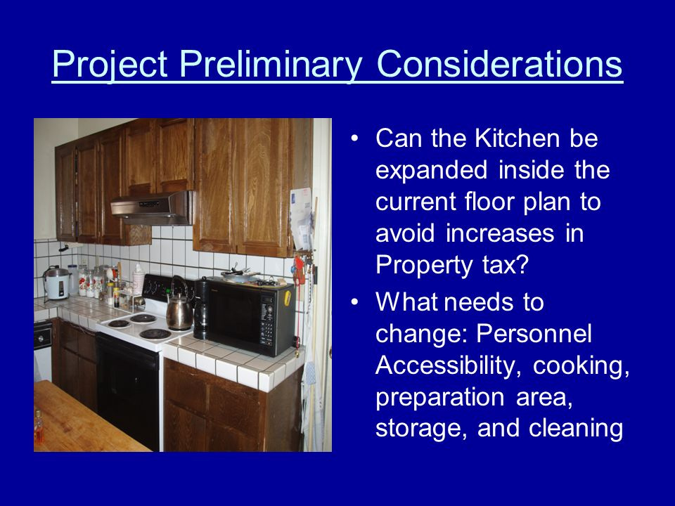 Project Preliminary Considerations Can the Kitchen be expanded inside the current floor plan to avoid increases in Property tax.