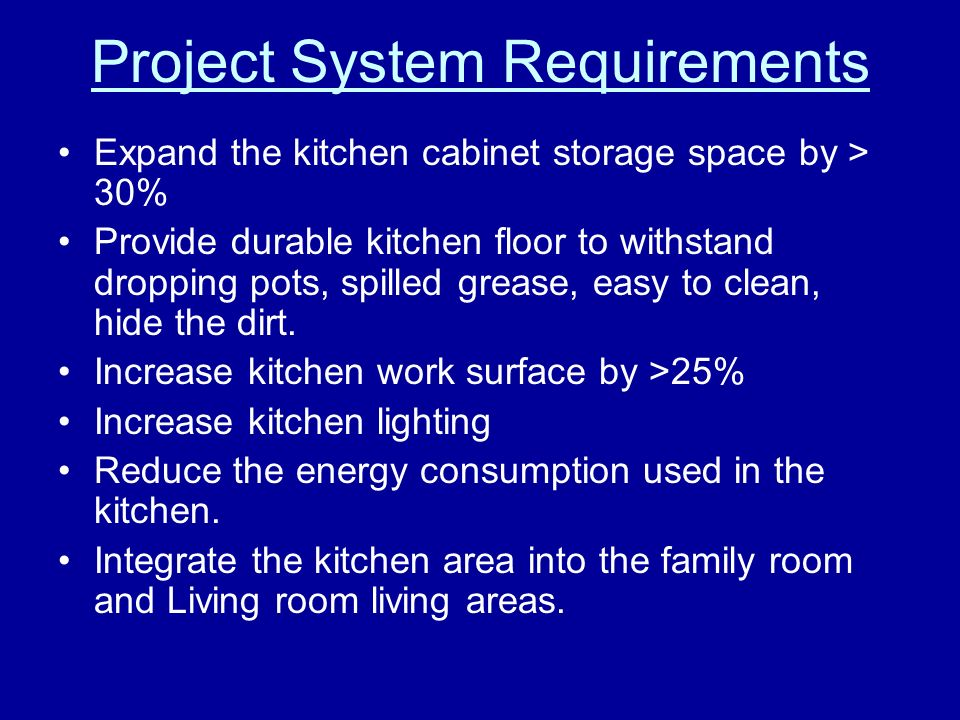 Project System Requirements Expand the kitchen cabinet storage space by > 30% Provide durable kitchen floor to withstand dropping pots, spilled grease, easy to clean, hide the dirt.