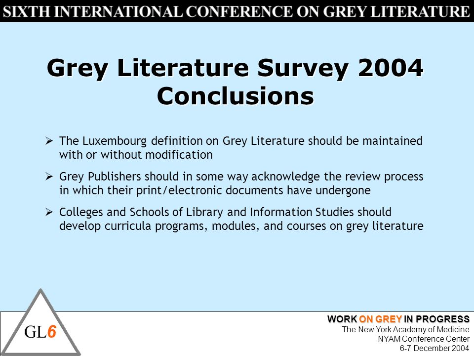 WORK ON GREY IN PROGRESS The New York Academy of Medicine NYAM Conference Center 6-7 December 2004 The Luxembourg definition on Grey Literature should be maintained with or without modification Grey Publishers should in some way acknowledge the review process in which their print/electronic documents have undergone Colleges and Schools of Library and Information Studies should develop curricula programs, modules, and courses on grey literature Grey Literature Survey 2004 Conclusions