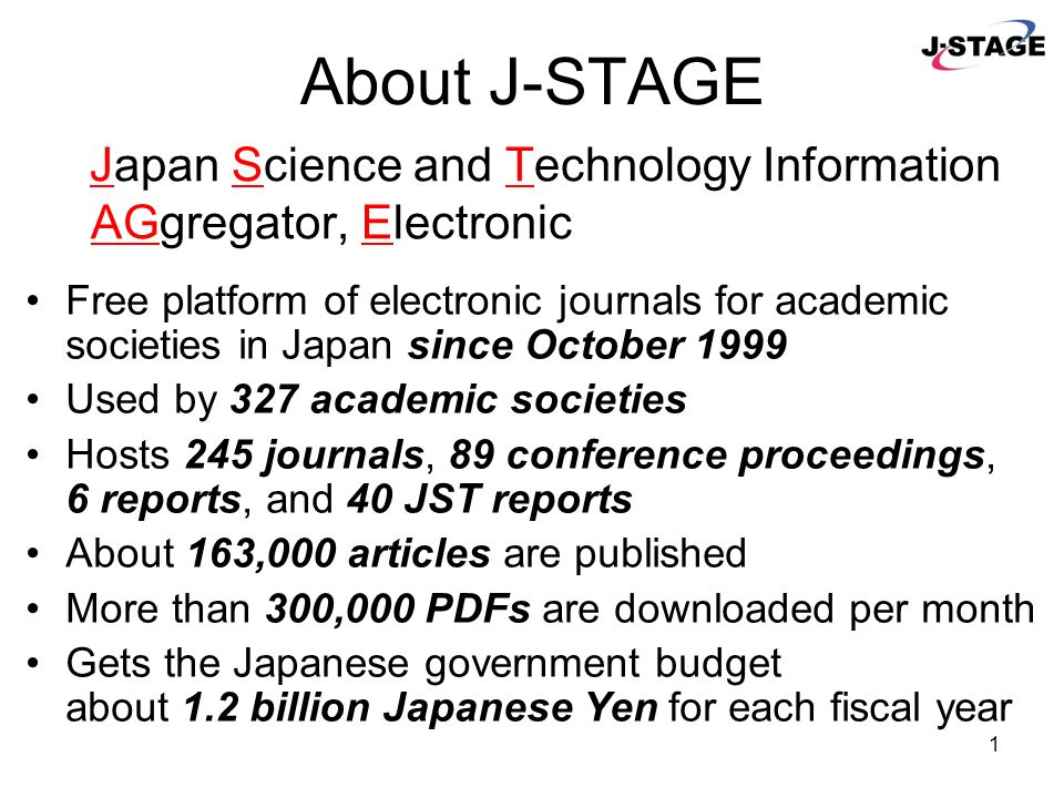 Japan Science and Technology Agency (JST) 7 th International Conference on Grey Literature 6 December, 2005 J-STAGE: System for Publishing and Linking Electronic Journals in Japan http://www.jstage.jst.go.jp contact@jstage.jst.go.jp
