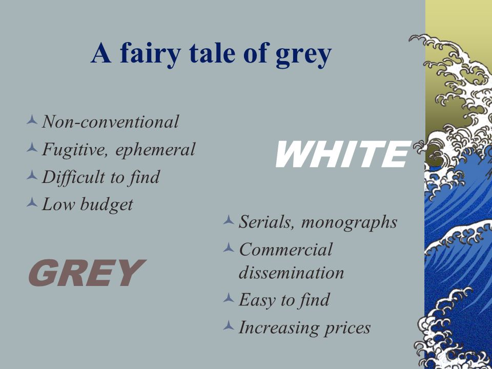 A fairy tale of grey N on-conventional F ugitive, ephemeral D ifficult to find L ow budget GREY WHITE S erials, monographs C ommercial dissemination E asy to find I ncreasing prices
