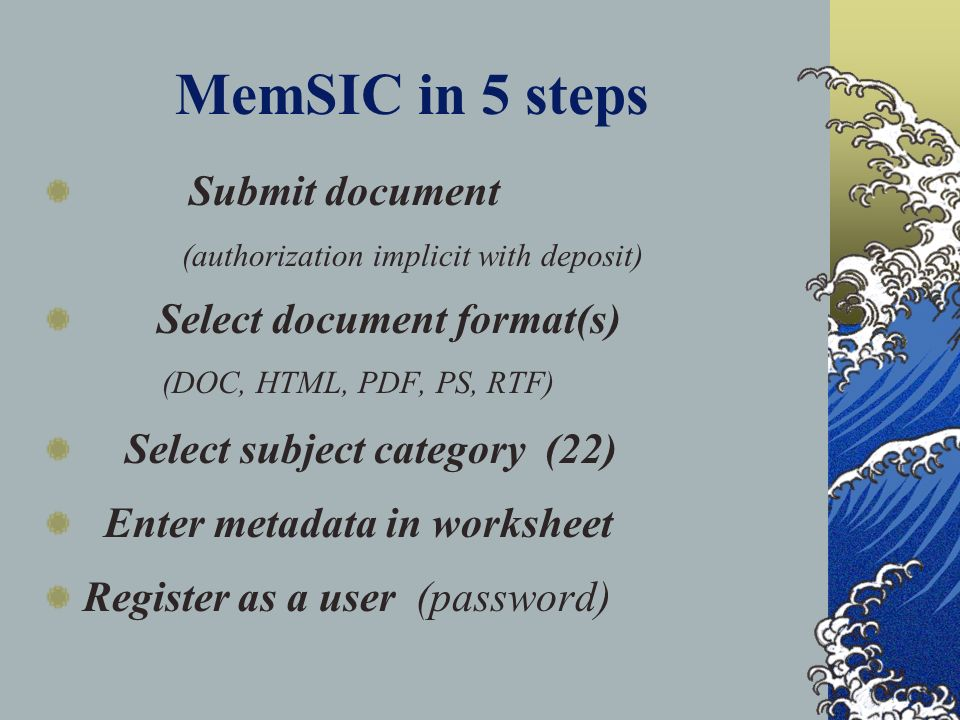 MemSIC in 5 steps Submit document (authorization implicit with deposit) Select document format(s) (DOC, HTML, PDF, PS, RTF) Select subject category (22) Enter metadata in worksheet Register as a user (password)