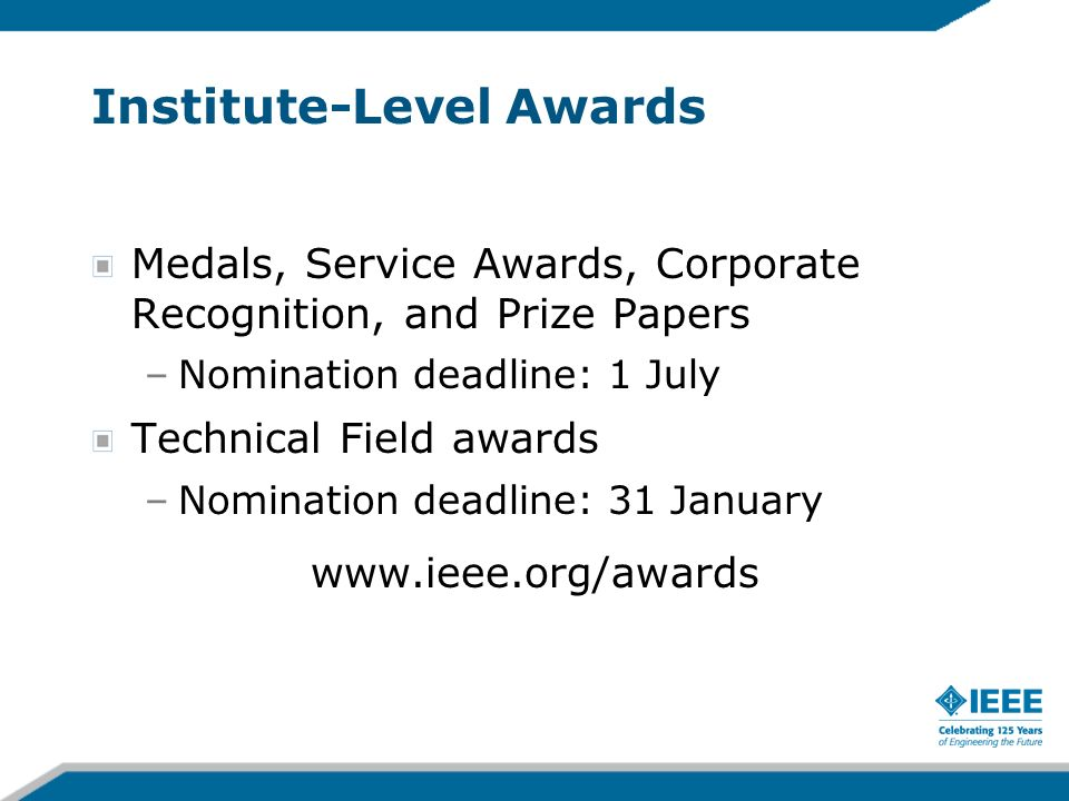 Institute-Level Awards Medals, Service Awards, Corporate Recognition, and Prize Papers –Nomination deadline: 1 July Technical Field awards –Nomination deadline: 31 January www.ieee.org/awards