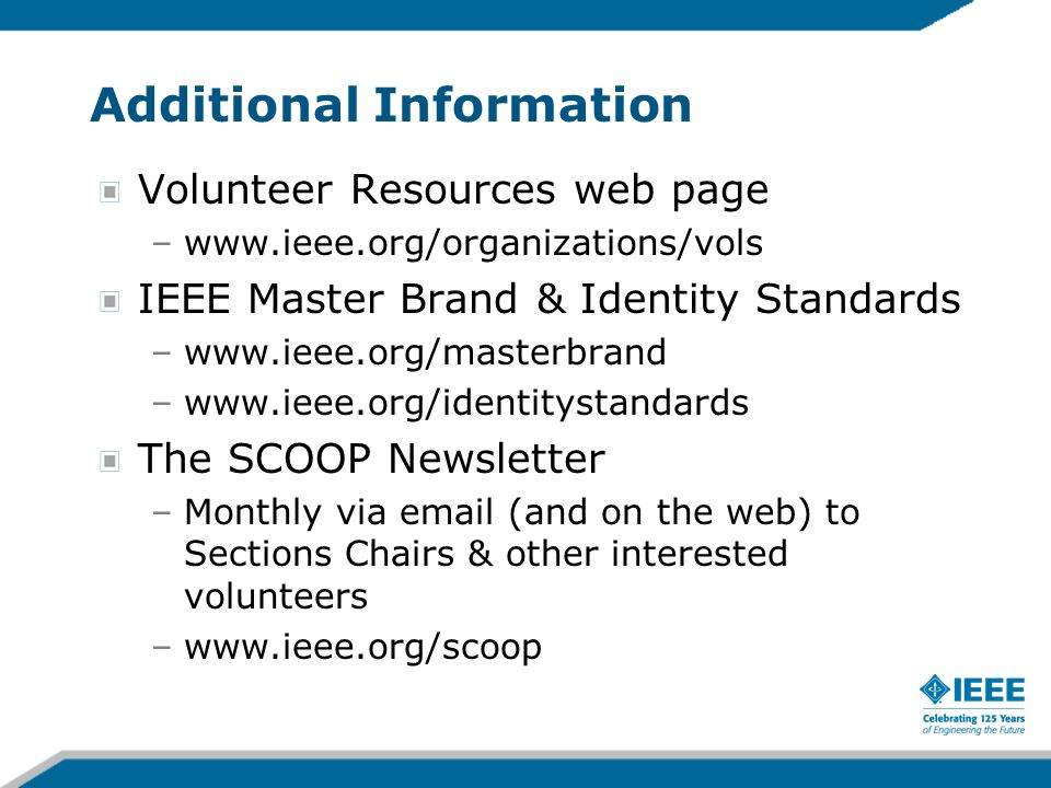 Additional Information Volunteer Resources web page –www.ieee.org/organizations/vols IEEE Master Brand & Identity Standards –www.ieee.org/masterbrand –www.ieee.org/identitystandards The SCOOP Newsletter –Monthly via email (and on the web) to Sections Chairs & other interested volunteers –www.ieee.org/scoop