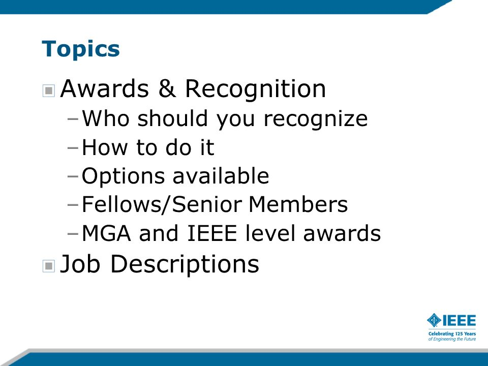 Topics Awards & Recognition –Who should you recognize –How to do it –Options available –Fellows/Senior Members –MGA and IEEE level awards Job Descriptions