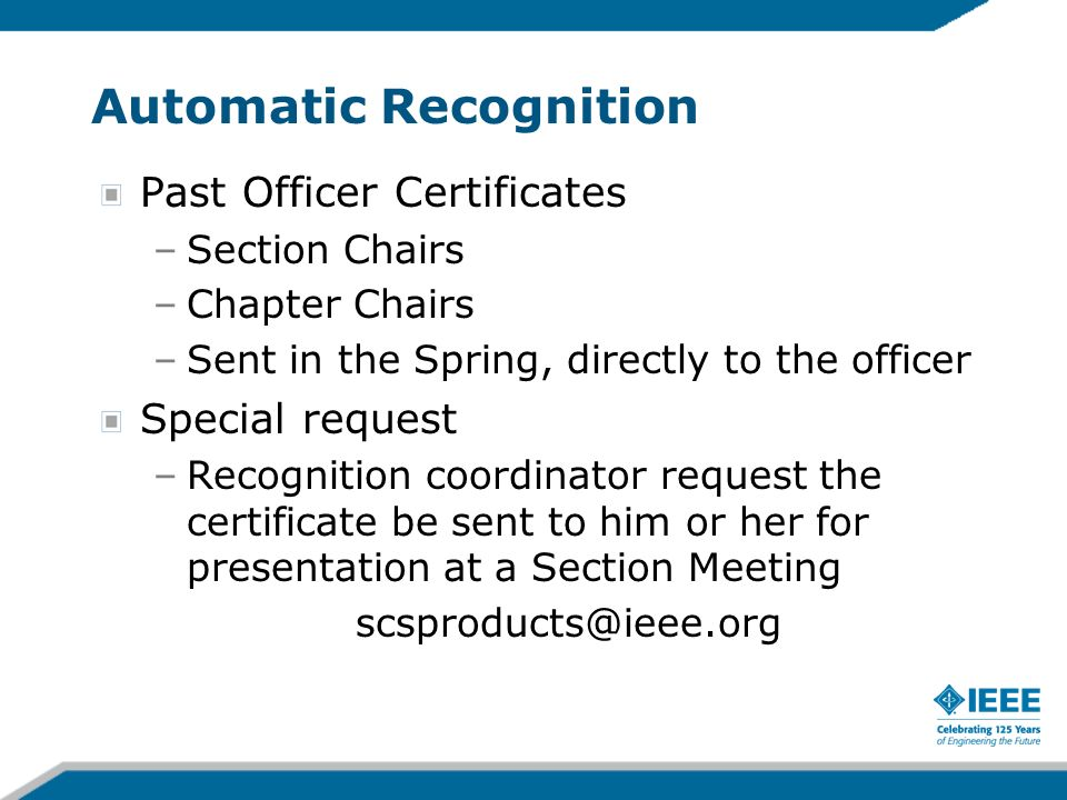 Automatic Recognition Past Officer Certificates –Section Chairs –Chapter Chairs –Sent in the Spring, directly to the officer Special request –Recognition coordinator request the certificate be sent to him or her for presentation at a Section Meeting scsproducts@ieee.org