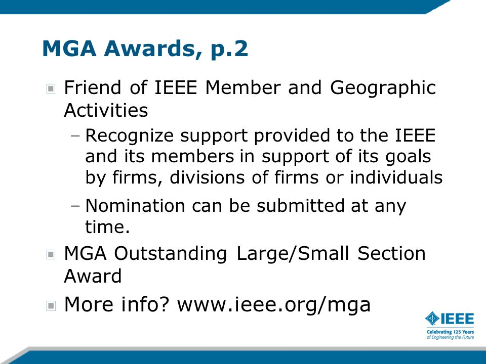 MGA Awards, p.2 Friend of IEEE Member and Geographic Activities –Recognize support provided to the IEEE and its members in support of its goals by firms, divisions of firms or individuals –Nomination can be submitted at any time.