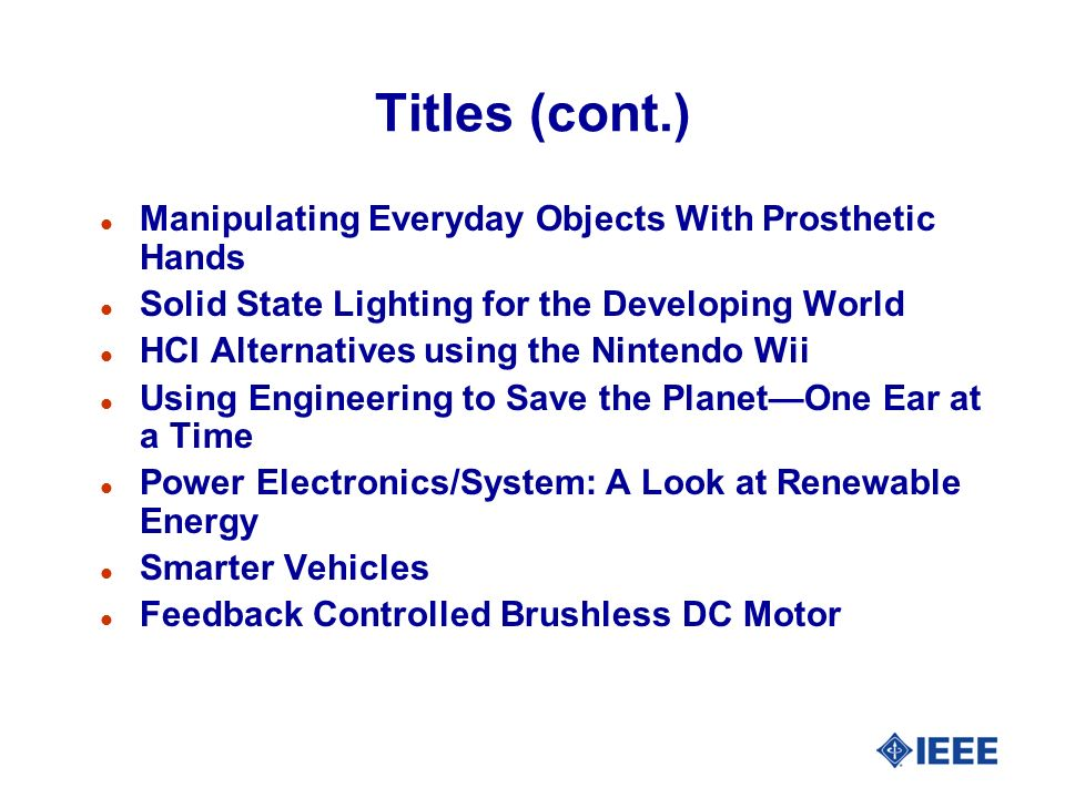 Titles (cont.) l Manipulating Everyday Objects With Prosthetic Hands l Solid State Lighting for the Developing World l HCI Alternatives using the Nintendo Wii l Using Engineering to Save the PlanetOne Ear at a Time l Power Electronics/System: A Look at Renewable Energy l Smarter Vehicles l Feedback Controlled Brushless DC Motor