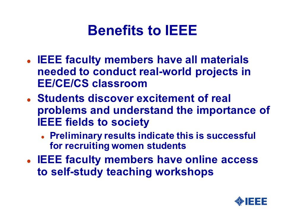 Benefits to IEEE l IEEE faculty members have all materials needed to conduct real-world projects in EE/CE/CS classroom l Students discover excitement of real problems and understand the importance of IEEE fields to society l Preliminary results indicate this is successful for recruiting women students l IEEE faculty members have online access to self-study teaching workshops