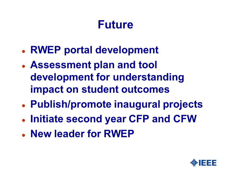 Future l RWEP portal development l Assessment plan and tool development for understanding impact on student outcomes l Publish/promote inaugural projects l Initiate second year CFP and CFW l New leader for RWEP