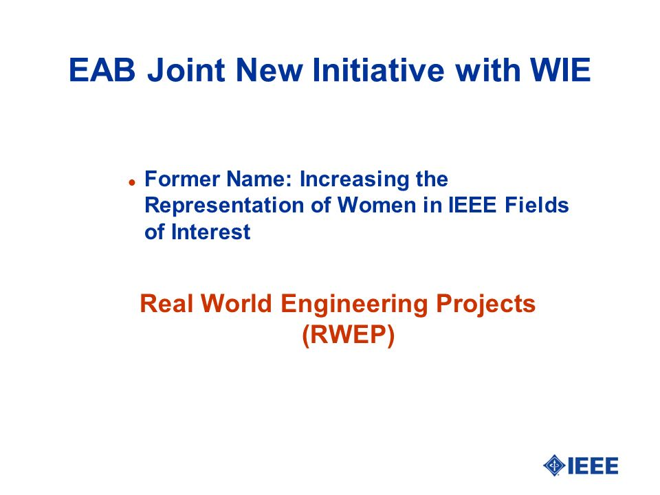 EAB Joint New Initiative with WIE l Former Name: Increasing the Representation of Women in IEEE Fields of Interest Real World Engineering Projects (RWEP)