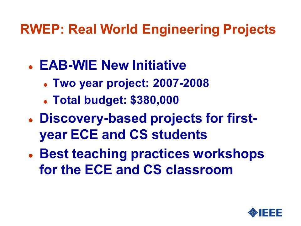 RWEP: Real World Engineering Projects l EAB-WIE New Initiative l Two year project: 2007-2008 l Total budget: $380,000 l Discovery-based projects for first- year ECE and CS students l Best teaching practices workshops for the ECE and CS classroom