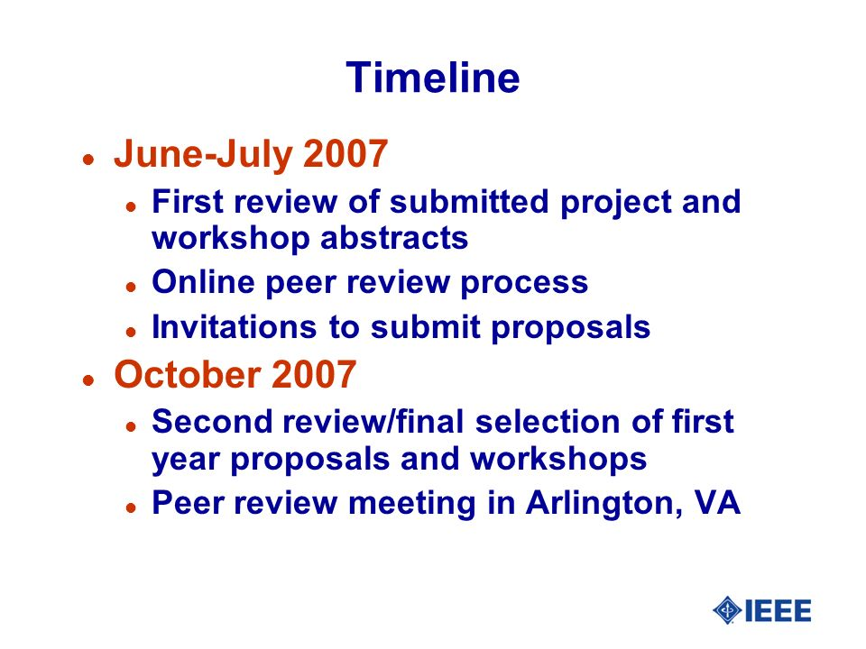 Timeline l June-July 2007 l First review of submitted project and workshop abstracts l Online peer review process l Invitations to submit proposals l October 2007 l Second review/final selection of first year proposals and workshops l Peer review meeting in Arlington, VA