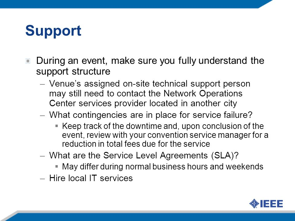 Support During an event, make sure you fully understand the support structure –Venues assigned on-site technical support person may still need to contact the Network Operations Center services provider located in another city –What contingencies are in place for service failure.