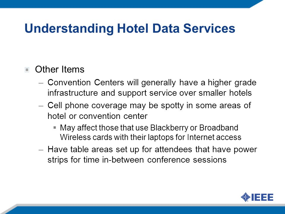 Understanding Hotel Data Services Other Items –Convention Centers will generally have a higher grade infrastructure and support service over smaller hotels –Cell phone coverage may be spotty in some areas of hotel or convention center May affect those that use Blackberry or Broadband Wireless cards with their laptops for Internet access –Have table areas set up for attendees that have power strips for time in-between conference sessions